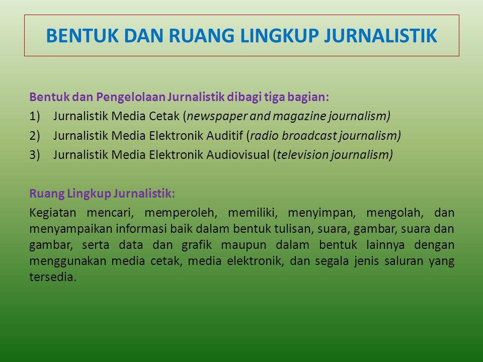 BENTUK DAN RUANG LINGKUP JURNALISTIK Bentuk dan Pengelolaan Jurnalistik dibagi tiga bagian: 1)Jurnalistik Media Cetak (newspaper and magazine journali