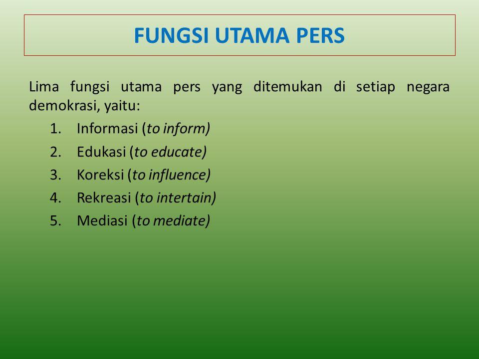 FUNGSI UTAMA PERS Lima fungsi utama pers yang ditemukan di setiap negara demokrasi, yaitu: 1.Informasi (to inform) 2.Edukasi (to educate) 3.Koreksi (to influence) 4.Rekreasi (to intertain) 5.Mediasi (to mediate)