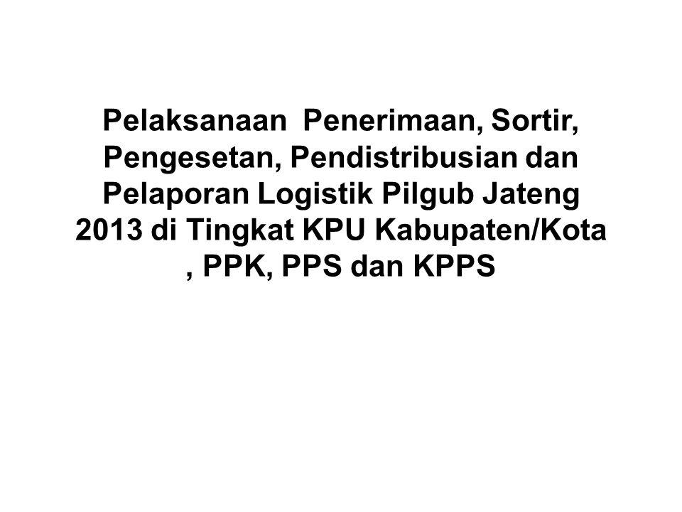 Pengelolaan Logistik • KPU Kabupaten/Kota menerima logistik Pilgub Jateng 2013 dari penyedia barang/jasa kemudian melakukan sortir, pengesetan, mendistribusikan ke PPK.