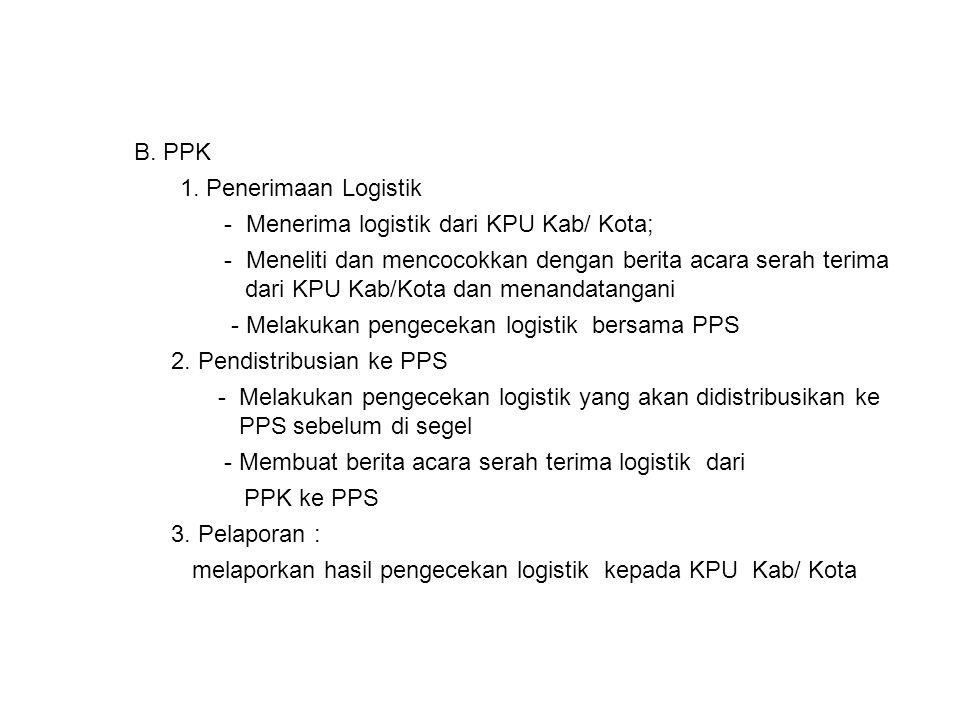 B. PPK 1. Penerimaan Logistik - Menerima logistik dari KPU Kab/ Kota; - Meneliti dan mencocokkan dengan berita acara serah terima dari KPU Kab/Kota da