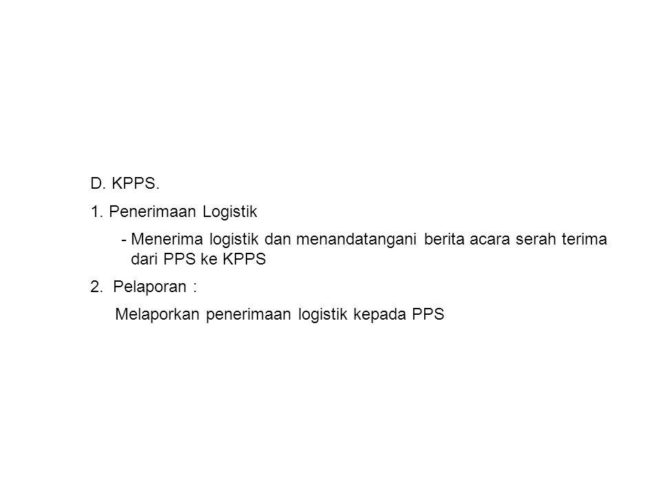 D. KPPS. 1. Penerimaan Logistik - Menerima logistik dan menandatangani berita acara serah terima dari PPS ke KPPS 2. Pelaporan : Melaporkan penerimaan