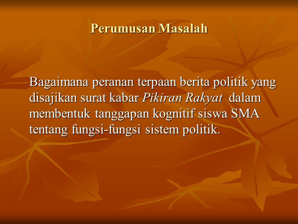 Identifikasi Masalah  Seberapa erat korelasi terpaan berita politik yang disajikan Pikiran Rakyat dengan tanggapan kognitif Siswa SMA di Kota Bandung tentang fungsi input sistem politik .