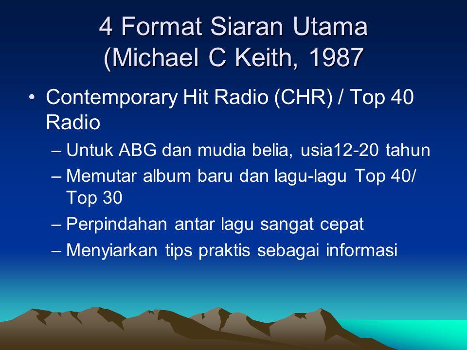 4 Format Siaran Utama (Michael C Keith, 1987 •Contemporary Hit Radio (CHR) / Top 40 Radio –Untuk ABG dan mudia belia, usia12-20 tahun –Memutar album b