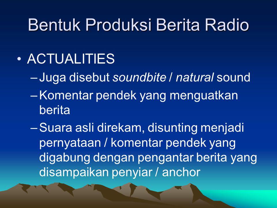 Bentuk Produksi Berita Radio •ACTUALITIES –Juga disebut soundbite / natural sound –Komentar pendek yang menguatkan berita –Suara asli direkam, disunti