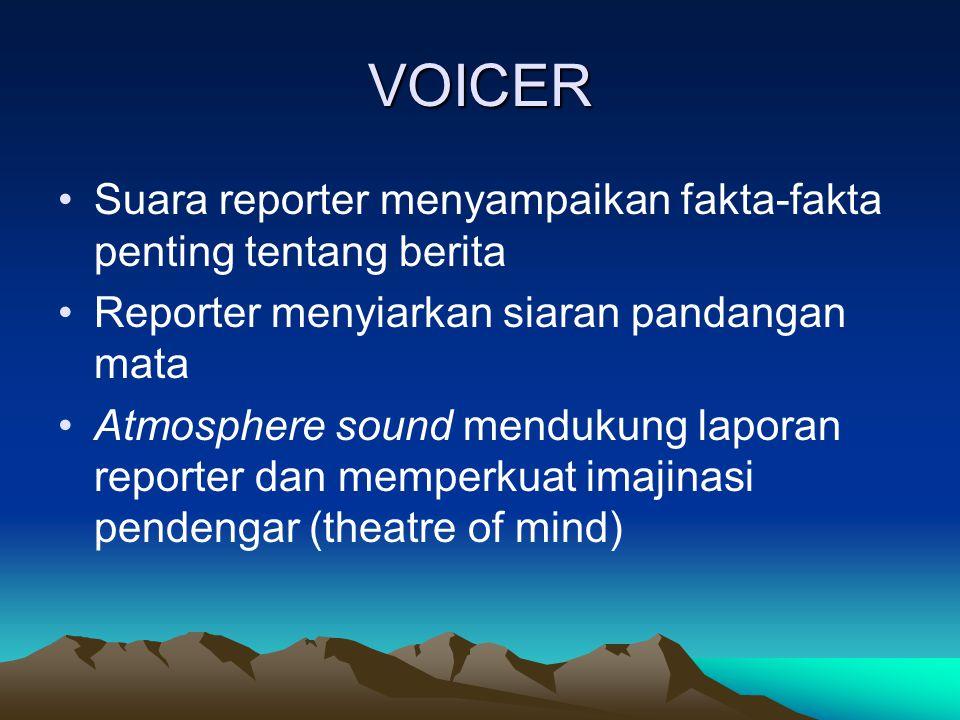 VOICER •Suara reporter menyampaikan fakta-fakta penting tentang berita •Reporter menyiarkan siaran pandangan mata •Atmosphere sound mendukung laporan