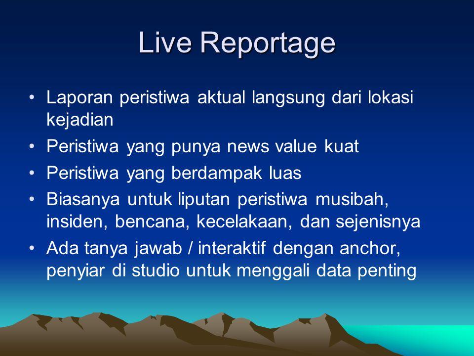 Live Reportage •Laporan peristiwa aktual langsung dari lokasi kejadian •Peristiwa yang punya news value kuat •Peristiwa yang berdampak luas •Biasanya