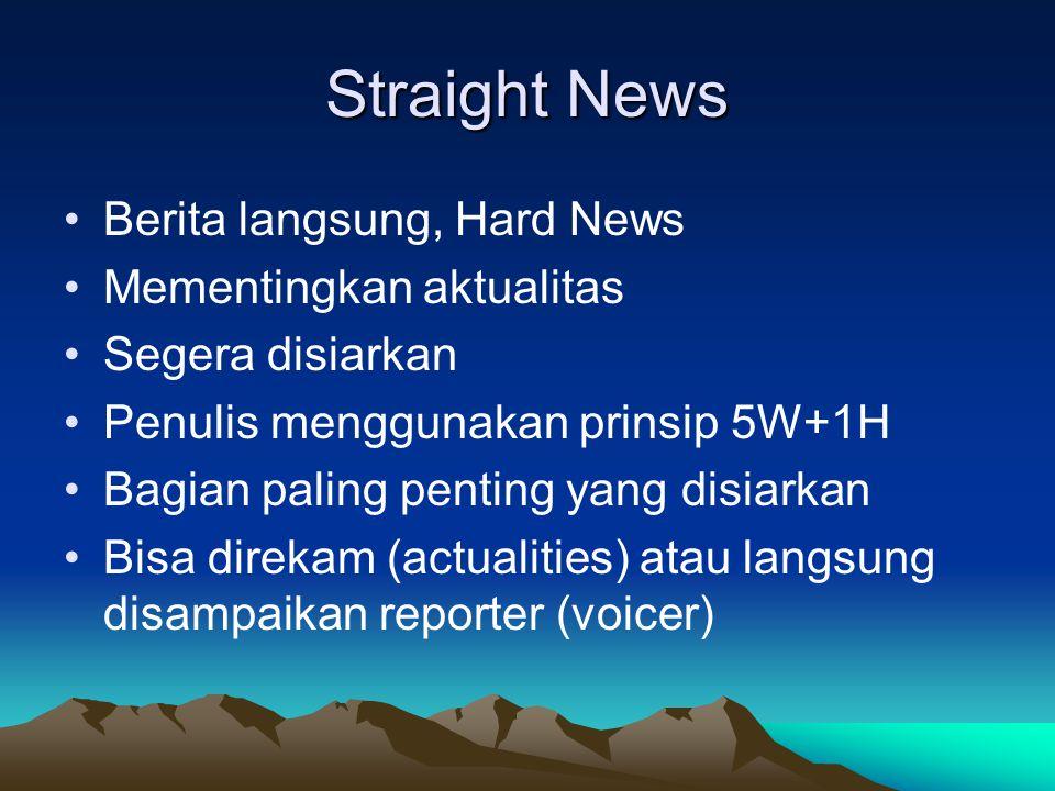 Straight News •Berita langsung, Hard News •Mementingkan aktualitas •Segera disiarkan •Penulis menggunakan prinsip 5W+1H •Bagian paling penting yang di