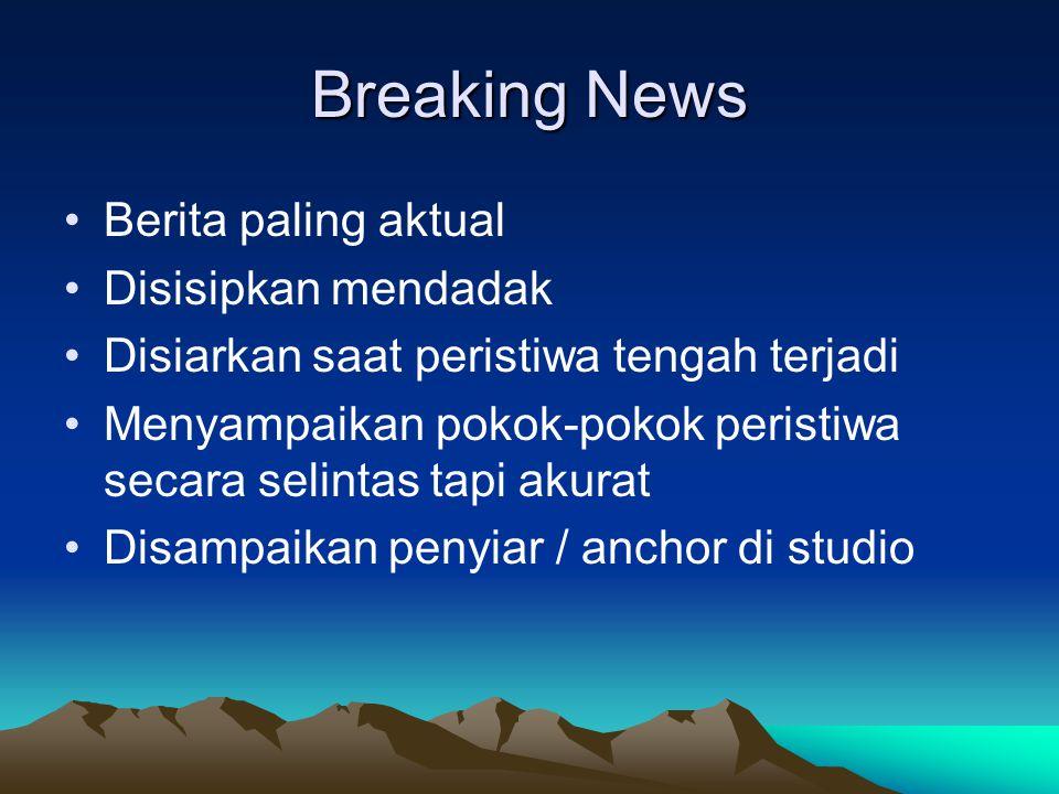 Breaking News •Berita paling aktual •Disisipkan mendadak •Disiarkan saat peristiwa tengah terjadi •Menyampaikan pokok-pokok peristiwa secara selintas