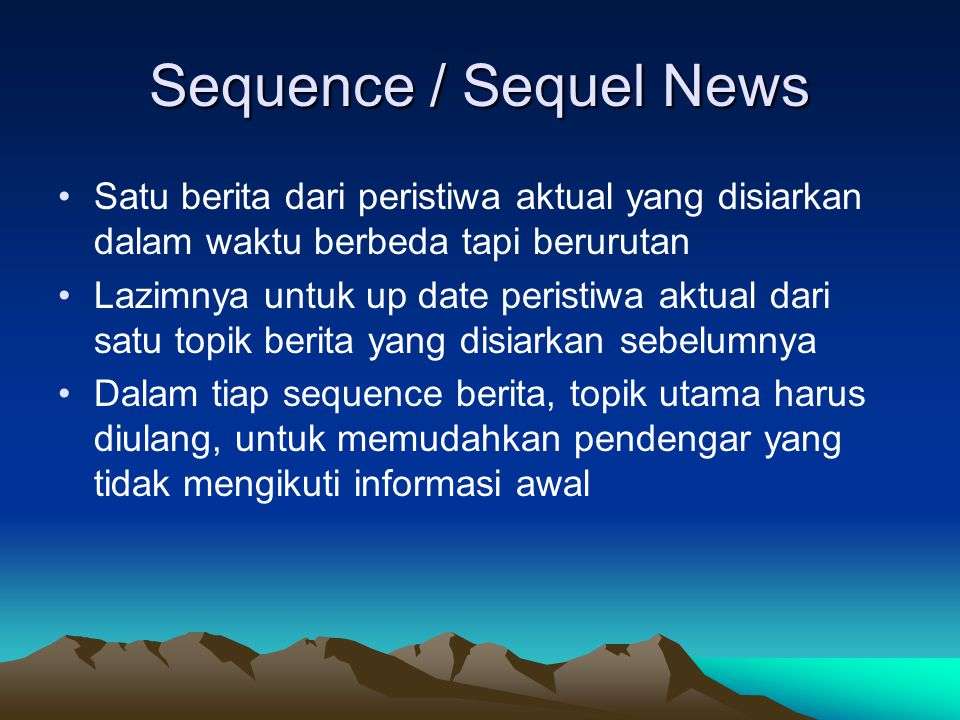 Sequence / Sequel News •Satu berita dari peristiwa aktual yang disiarkan dalam waktu berbeda tapi berurutan •Lazimnya untuk up date peristiwa aktual d
