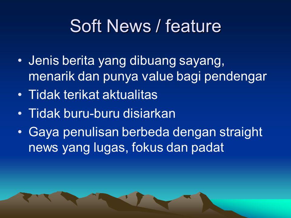 Soft News / feature •Jenis berita yang dibuang sayang, menarik dan punya value bagi pendengar •Tidak terikat aktualitas •Tidak buru-buru disiarkan •Ga