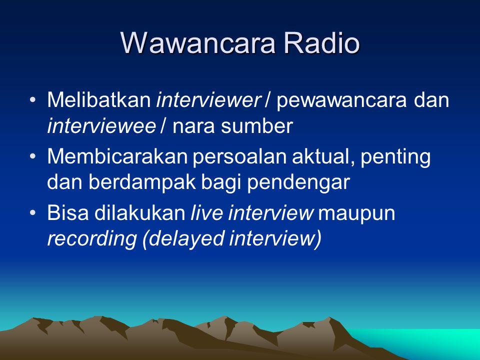 Wawancara Radio •Melibatkan interviewer / pewawancara dan interviewee / nara sumber •Membicarakan persoalan aktual, penting dan berdampak bagi pendeng