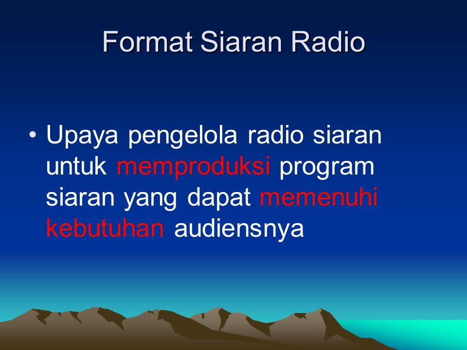 Format Siaran Radio •Upaya pengelola radio siaran untuk memproduksi program siaran yang dapat memenuhi kebutuhan audiensnya