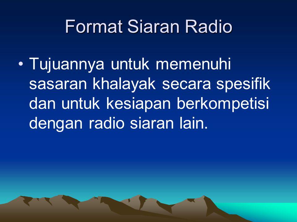 Format Siaran Radio •Tujuannya untuk memenuhi sasaran khalayak secara spesifik dan untuk kesiapan berkompetisi dengan radio siaran lain.