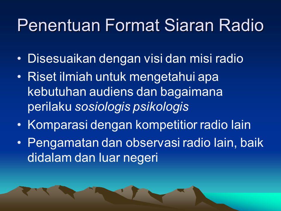 Penentuan Format Siaran Radio •Disesuaikan dengan visi dan misi radio •Riset ilmiah untuk mengetahui apa kebutuhan audiens dan bagaimana perilaku sosi