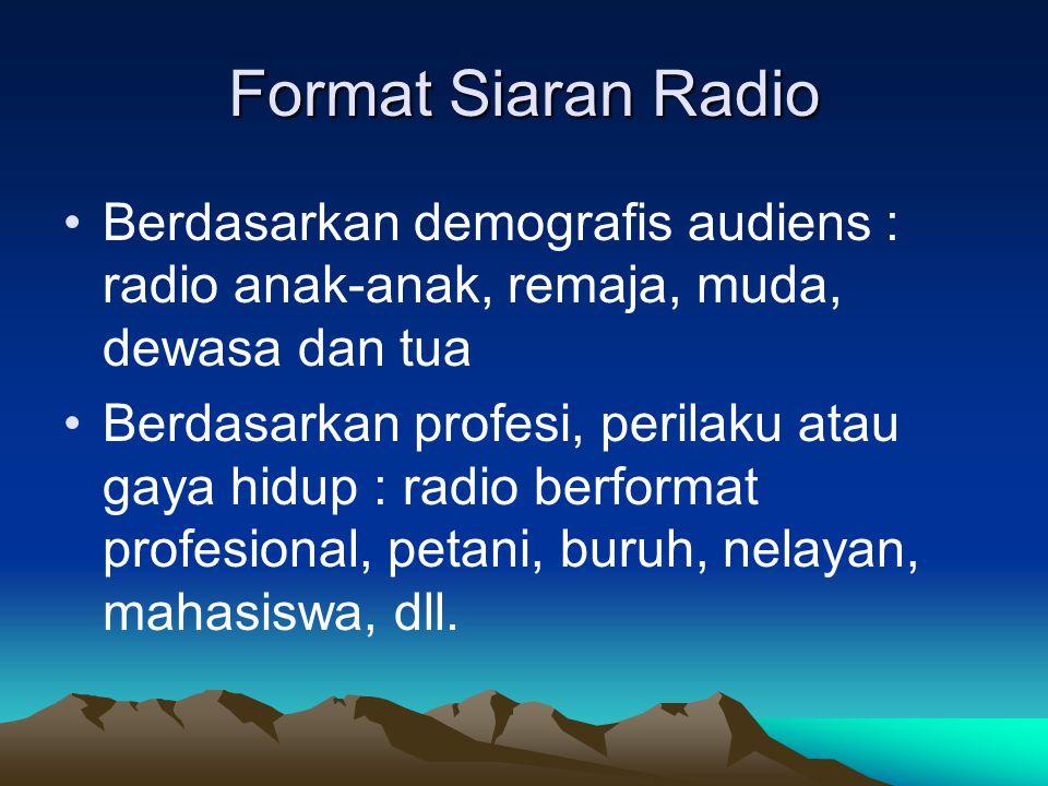 Format Siaran Radio •Berdasarkan demografis audiens : radio anak-anak, remaja, muda, dewasa dan tua •Berdasarkan profesi, perilaku atau gaya hidup : r