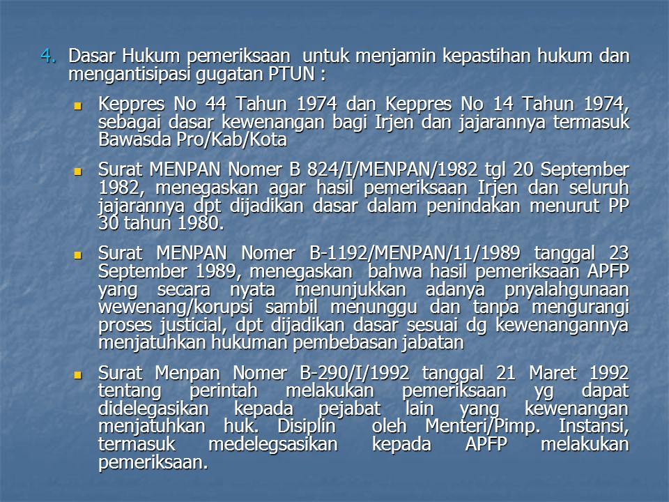 4.Dasar Hukum pemeriksaan untuk menjamin kepastihan hukum dan mengantisipasi gugatan PTUN :  Keppres No 44 Tahun 1974 dan Keppres No 14 Tahun 1974, sebagai dasar kewenangan bagi Irjen dan jajarannya termasuk Bawasda Pro/Kab/Kota  Surat MENPAN Nomer B 824/I/MENPAN/1982 tgl 20 September 1982, menegaskan agar hasil pemeriksaan Irjen dan seluruh jajarannya dpt dijadikan dasar dalam penindakan menurut PP 30 tahun 1980.