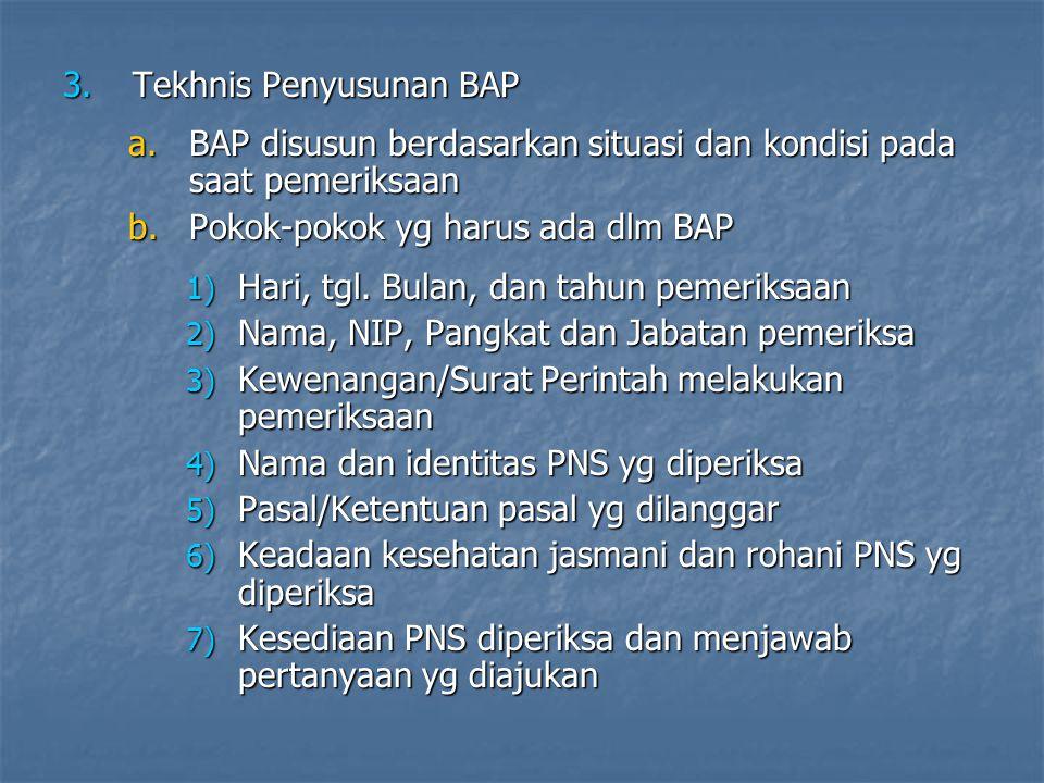 3.Tekhnis Penyusunan BAP a.BAP disusun berdasarkan situasi dan kondisi pada saat pemeriksaan b.Pokok-pokok yg harus ada dlm BAP 1) Hari, tgl.