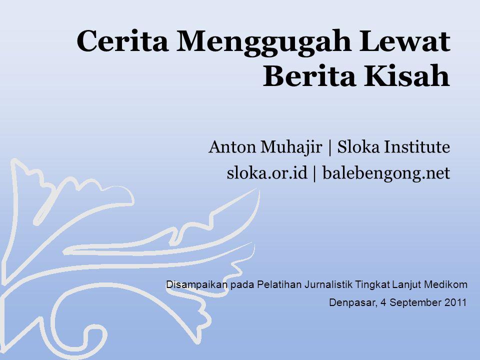 Cerita Menggugah Lewat Berita Kisah Disampaikan pada Pelatihan Jurnalistik Tingkat Lanjut Medikom Denpasar, 4 September 2011 Anton Muhajir | Sloka Institute sloka.or.id | balebengong.net