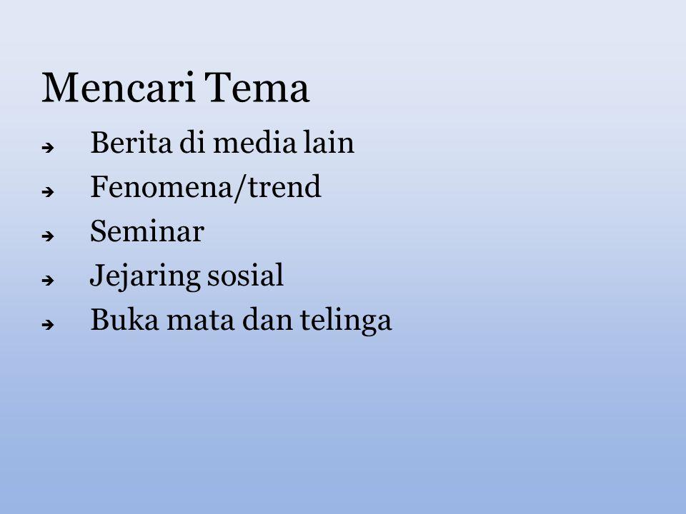 Mencari Tema  Berita di media lain  Fenomena/trend  Seminar  Jejaring sosial  Buka mata dan telinga