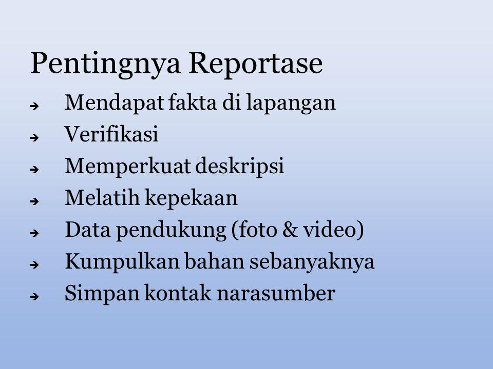 Pentingnya Reportase  Mendapat fakta di lapangan  Verifikasi  Memperkuat deskripsi  Melatih kepekaan  Data pendukung (foto & video)  Kumpulkan bahan sebanyaknya  Simpan kontak narasumber