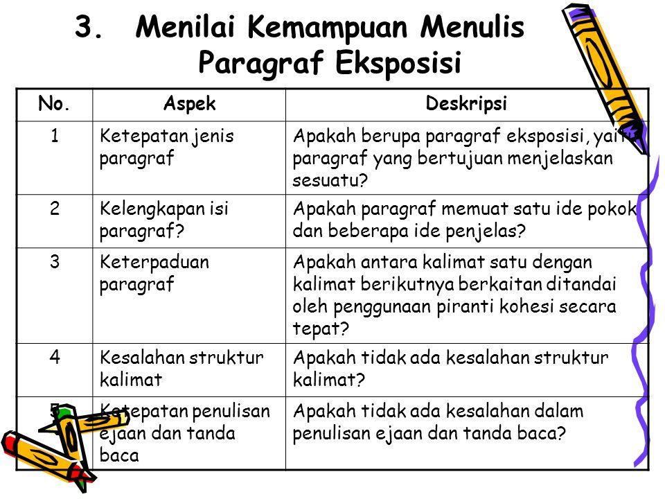 3.Menilai Kemampuan Menulis Paragraf Eksposisi No.AspekDeskripsi 1Ketepatan jenis paragraf Apakah berupa paragraf eksposisi, yaitu paragraf yang bertujuan menjelaskan sesuatu.