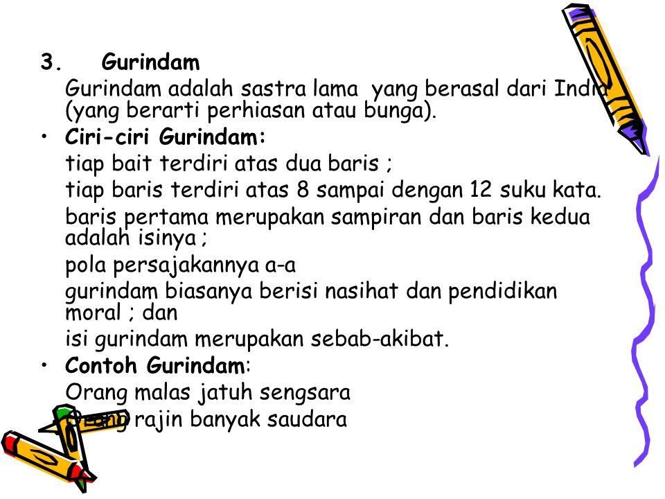 3. Gurindam Gurindam adalah sastra lama yang berasal dari India (yang berarti perhiasan atau bunga). •Ciri-ciri Gurindam: tiap bait terdiri atas dua b
