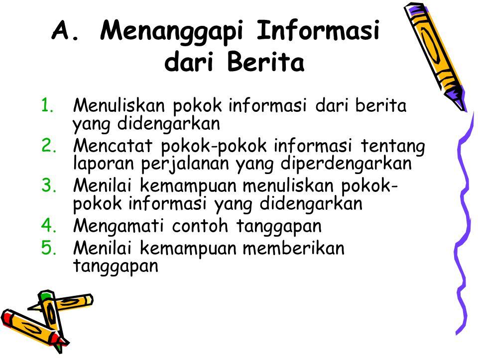 A. Menanggapi Informasi dari Berita 1.Menuliskan pokok informasi dari berita yang didengarkan 2.Mencatat pokok-pokok informasi tentang laporan perjala
