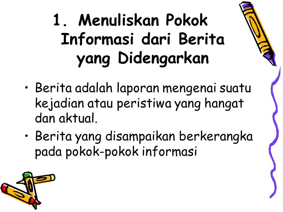 1.Menuliskan Pokok Informasi dari Berita yang Didengarkan •Berita adalah laporan mengenai suatu kejadian atau peristiwa yang hangat dan aktual.