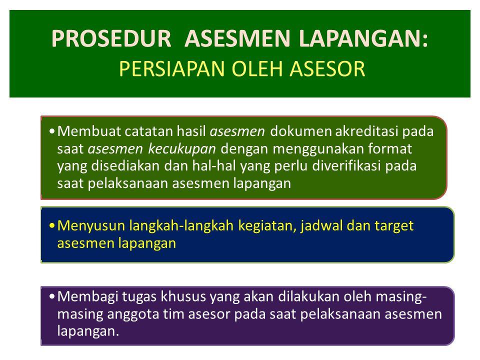 PROSEDUR ASESMEN LAPANGAN: PERSIAPAN OLEH ASESOR •Membuat catatan hasil asesmen dokumen akreditasi pada saat asesmen kecukupan dengan menggunakan form
