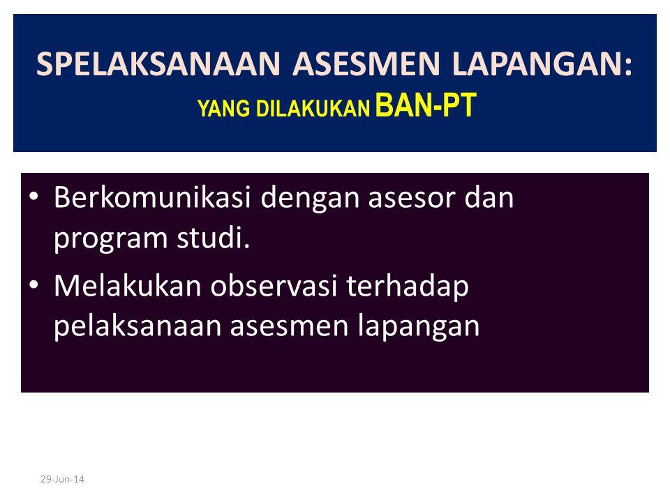 29-Jun-14 SPELAKSANAAN ASESMEN LAPANGAN: YANG DILAKUKAN BAN-PT • Berkomunikasi dengan asesor dan program studi. • Melakukan observasi terhadap pelaksa