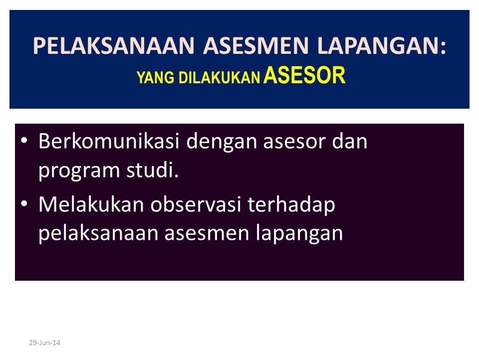 29-Jun-14 PELAKSANAAN ASESMEN LAPANGAN: YANG DILAKUKAN ASESOR • Berkomunikasi dengan asesor dan program studi. • Melakukan observasi terhadap pelaksan