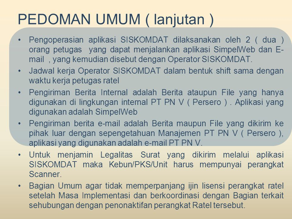 PEDOMAN UMUM ( lanjutan ) •Pengoperasian aplikasi SISKOMDAT dilaksanakan oleh 2 ( dua ) orang petugas yang dapat menjalankan aplikasi SimpelWeb dan E- mail, yang kemudian disebut dengan Operator SISKOMDAT.