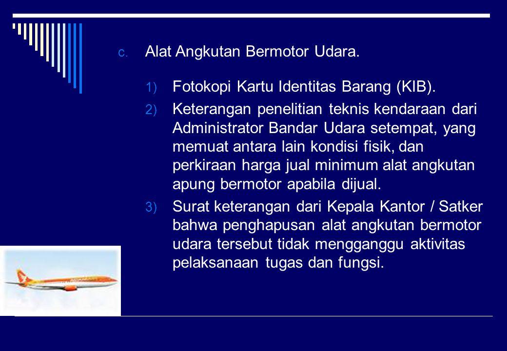 c. Alat Angkutan Bermotor Udara. 1) Fotokopi Kartu Identitas Barang (KIB). 2) Keterangan penelitian teknis kendaraan dari Administrator Bandar Udara s