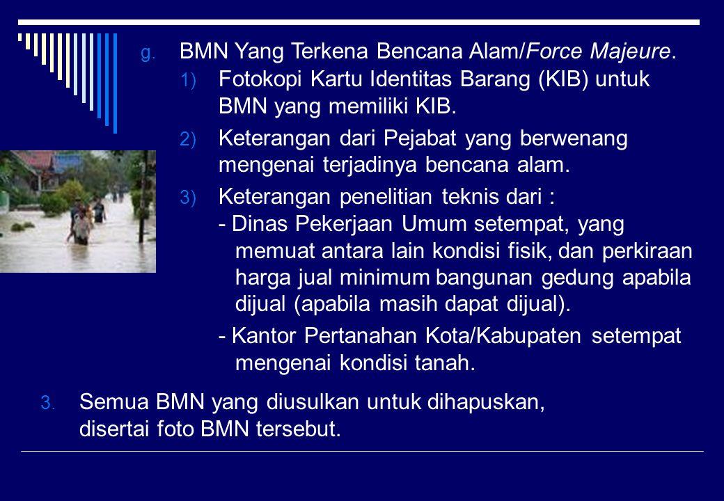 g. BMN Yang Terkena Bencana Alam/Force Majeure. 1) Fotokopi Kartu Identitas Barang (KIB) untuk BMN yang memiliki KIB. 2) Keterangan dari Pejabat yang