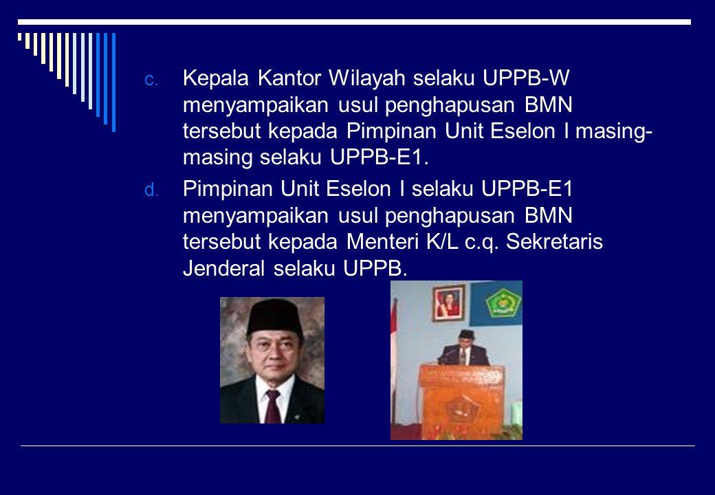c. Kepala Kantor Wilayah selaku UPPB-W menyampaikan usul penghapusan BMN tersebut kepada Pimpinan Unit Eselon I masing- masing selaku UPPB-E1. d. Pimp