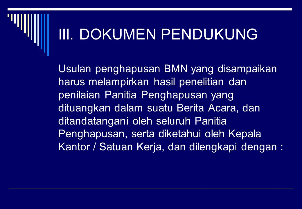 III. DOKUMEN PENDUKUNG Usulan penghapusan BMN yang disampaikan harus melampirkan hasil penelitian dan penilaian Panitia Penghapusan yang dituangkan da
