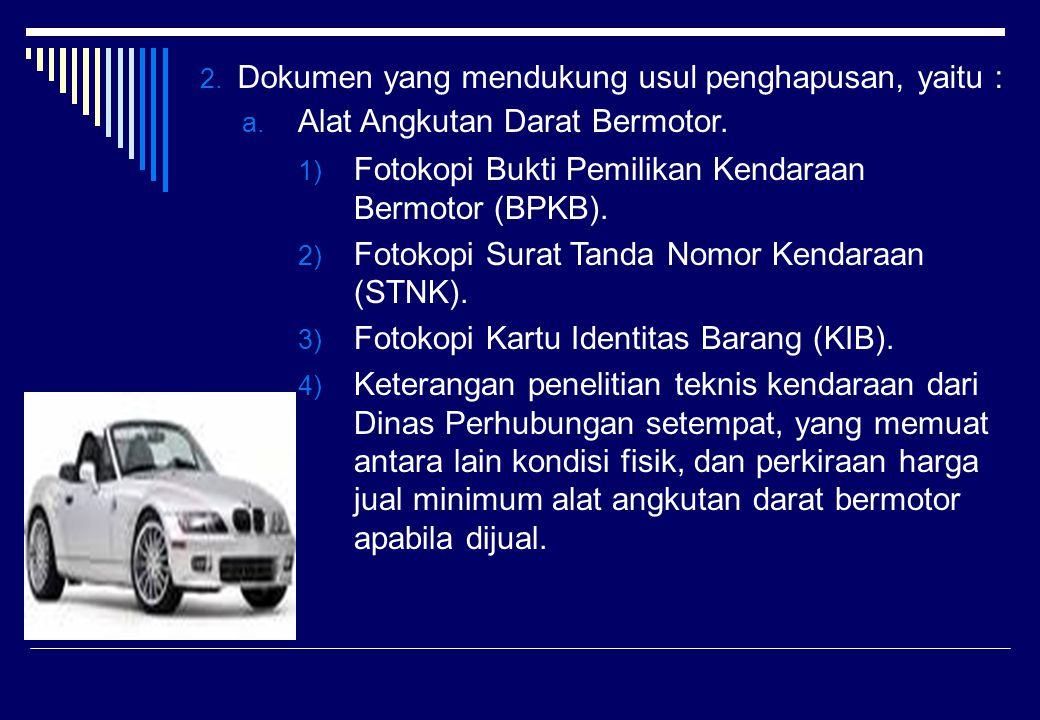 2. Dokumen yang mendukung usul penghapusan, yaitu : a. Alat Angkutan Darat Bermotor. 1) Fotokopi Bukti Pemilikan Kendaraan Bermotor (BPKB). 2) Fotokop