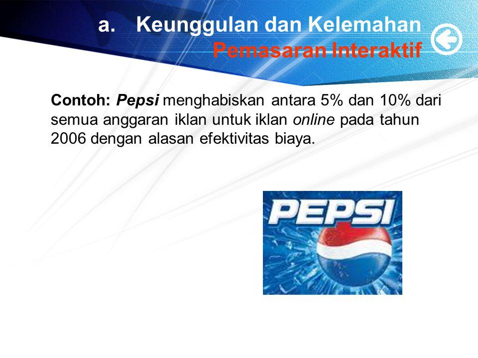 a.Keunggulan dan Kelemahan Pemasaran Interaktif Contoh: Pepsi menghabiskan antara 5% dan 10% dari semua anggaran iklan untuk iklan online pada tahun 2006 dengan alasan efektivitas biaya.