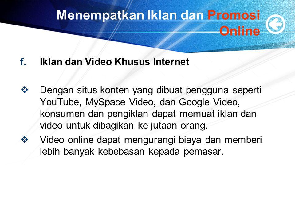 Menempatkan Iklan dan Promosi Online f.Iklan dan Video Khusus Internet  Dengan situs konten yang dibuat pengguna seperti YouTube, MySpace Video, dan Google Video, konsumen dan pengiklan dapat memuat iklan dan video untuk dibagikan ke jutaan orang.