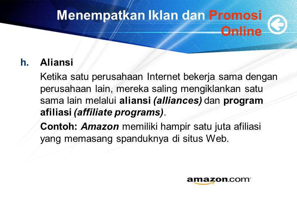 Menempatkan Iklan dan Promosi Online h.Aliansi Ketika satu perusahaan Internet bekerja sama dengan perusahaan lain, mereka saling mengiklankan satu sama lain melalui aliansi (alliances) dan program afiliasi (affiliate programs).