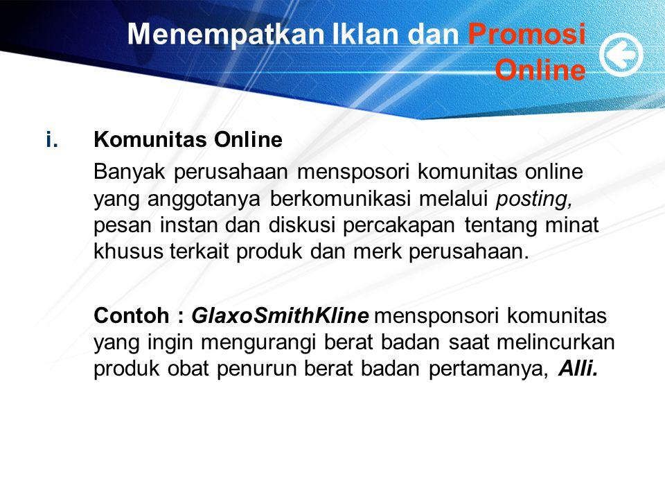 Menempatkan Iklan dan Promosi Online i.Komunitas Online Banyak perusahaan mensposori komunitas online yang anggotanya berkomunikasi melalui posting, pesan instan dan diskusi percakapan tentang minat khusus terkait produk dan merk perusahaan.