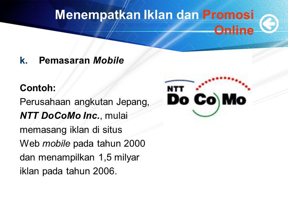 Menempatkan Iklan dan Promosi Online k.Pemasaran Mobile Contoh: Perusahaan angkutan Jepang, NTT DoCoMo Inc., mulai memasang iklan di situs Web mobile pada tahun 2000 dan menampilkan 1,5 milyar iklan pada tahun 2006.