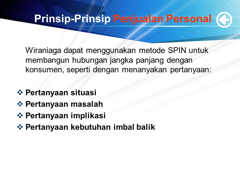 Prinsip-Prinsip Penjualan Personal Wiraniaga dapat menggunakan metode SPIN untuk membangun hubungan jangka panjang dengan konsumen, seperti dengan menanyakan pertanyaan:  Pertanyaan situasi  Pertanyaan masalah  Pertanyaan implikasi  Pertanyaan kebutuhan imbal balik