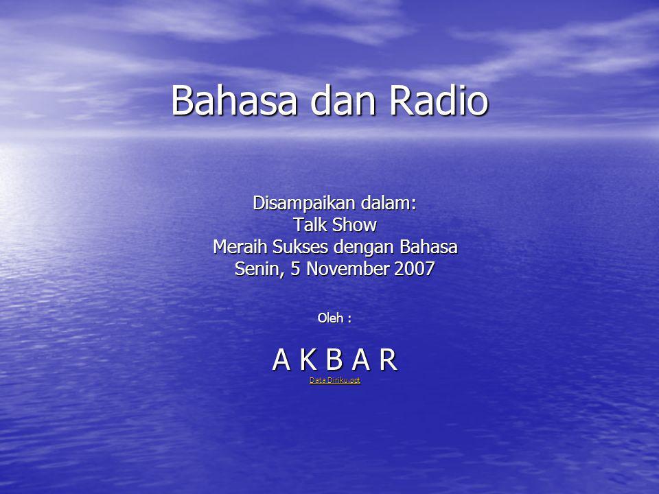 Bahasa dan Radio Disampaikan dalam: Talk Show Meraih Sukses dengan Bahasa Senin, 5 November 2007 Oleh : A K B A R Data Diriku.ppt Data Diriku.ppt