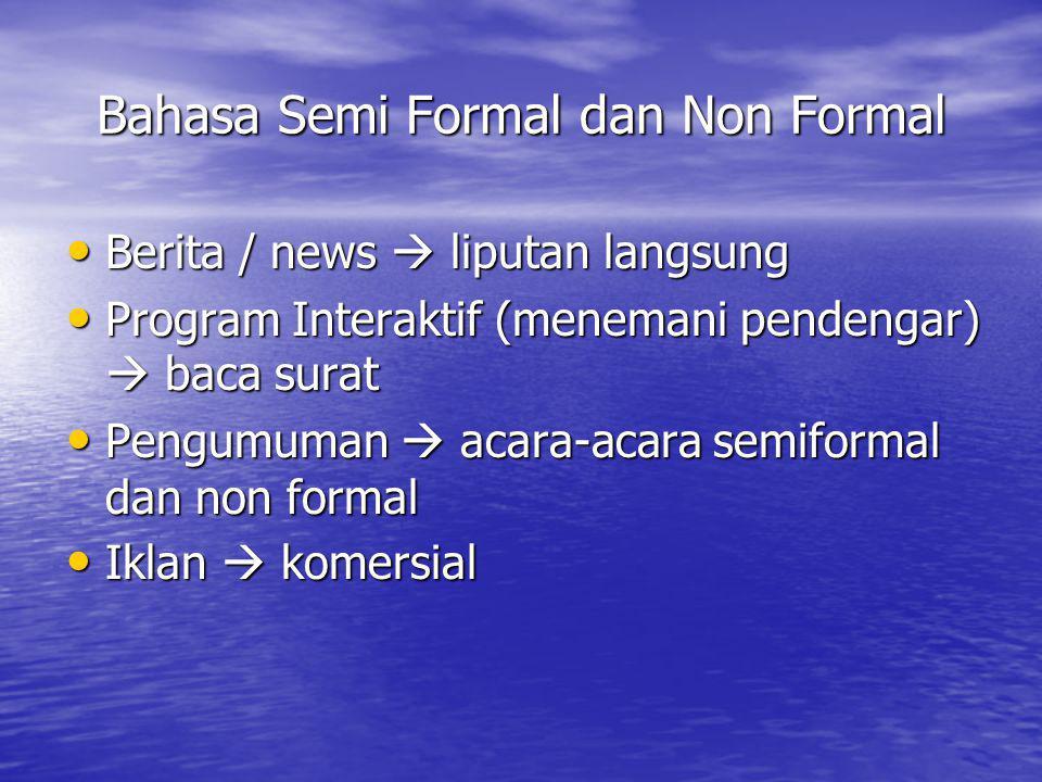 Bahasa Semi Formal dan Non Formal • Berita / news  liputan langsung • Program Interaktif (menemani pendengar)  baca surat • Pengumuman  acara-acara semiformal dan non formal • Iklan  komersial