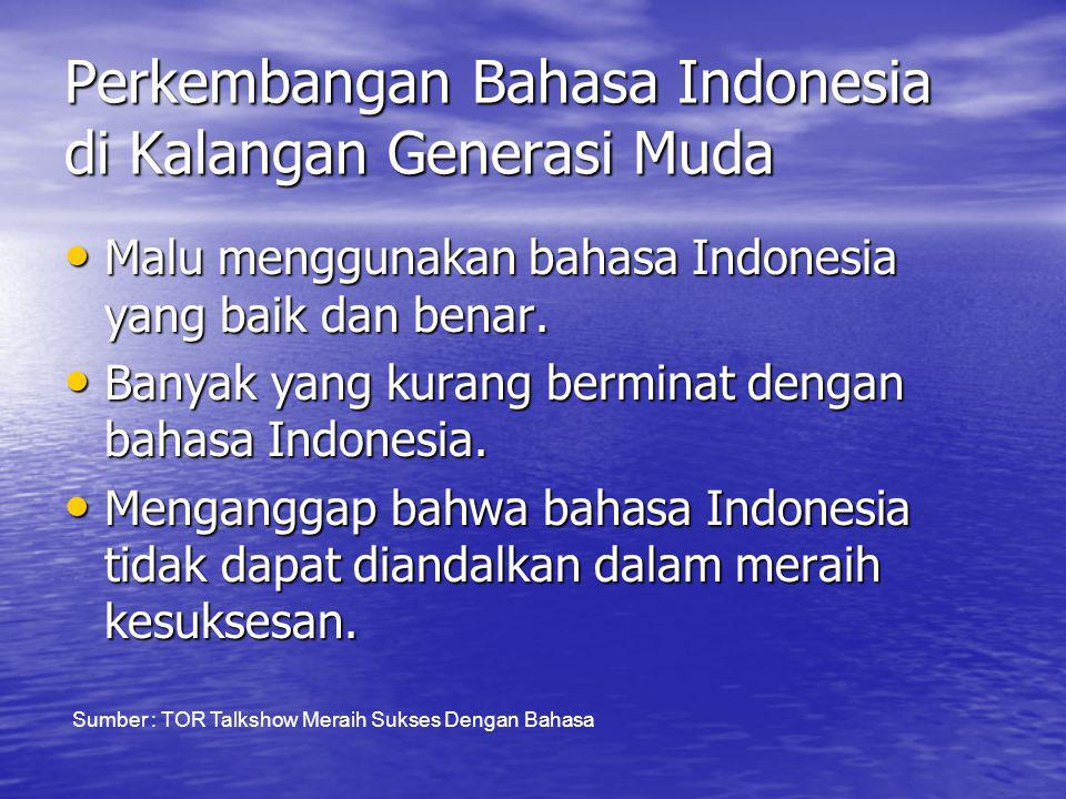 Perkembangan Bahasa Indonesia di Kalangan Generasi Muda • Malu menggunakan bahasa Indonesia yang baik dan benar.