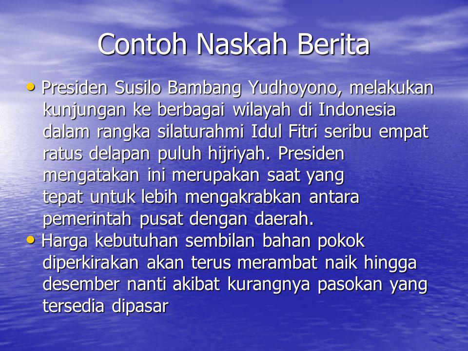Contoh Naskah Berita • Presiden Susilo Bambang Yudhoyono, melakukan kunjungan ke berbagai wilayah di Indonesia kunjungan ke berbagai wilayah di Indonesia dalam rangka silaturahmi Idul Fitri seribu empat dalam rangka silaturahmi Idul Fitri seribu empat ratus delapan puluh hijriyah.