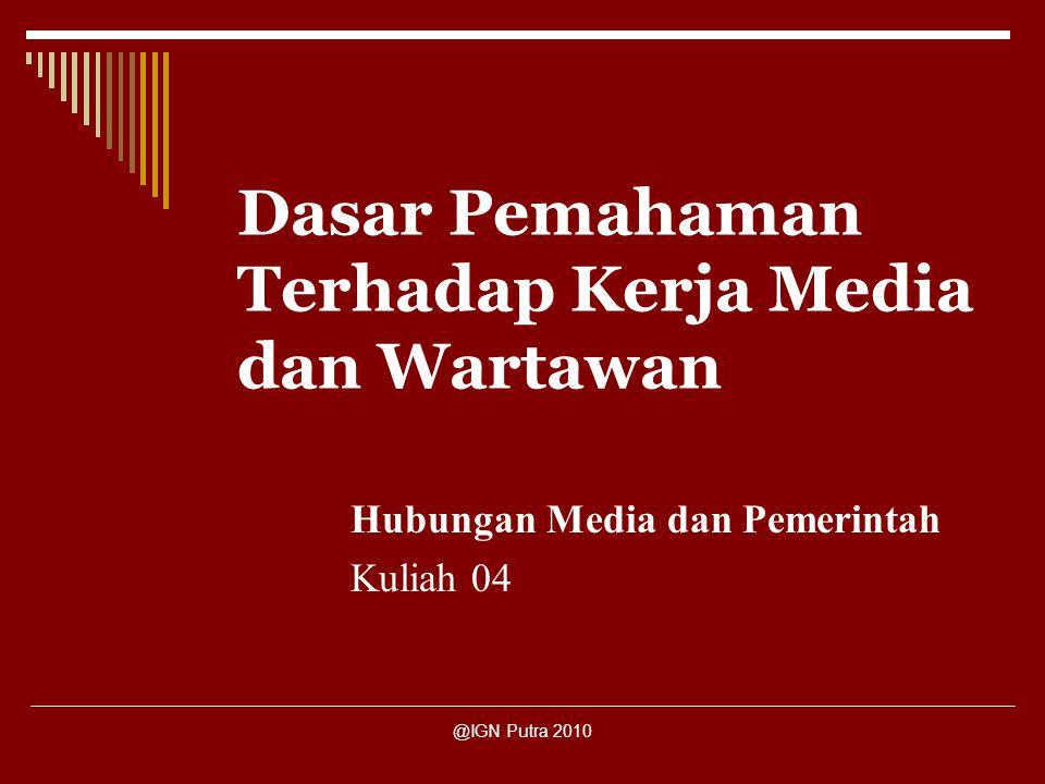 @IGN Putra 2010 Dasar Pemahaman Terhadap Kerja Media dan Wartawan Hubungan Media dan Pemerintah Kuliah 04