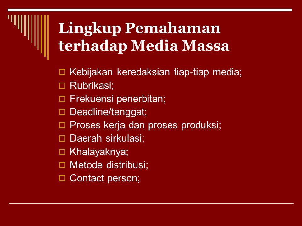 Lingkup Pemahaman terhadap Media Massa  Kebijakan keredaksian tiap-tiap media;  Rubrikasi;  Frekuensi penerbitan;  Deadline/tenggat;  Proses kerj