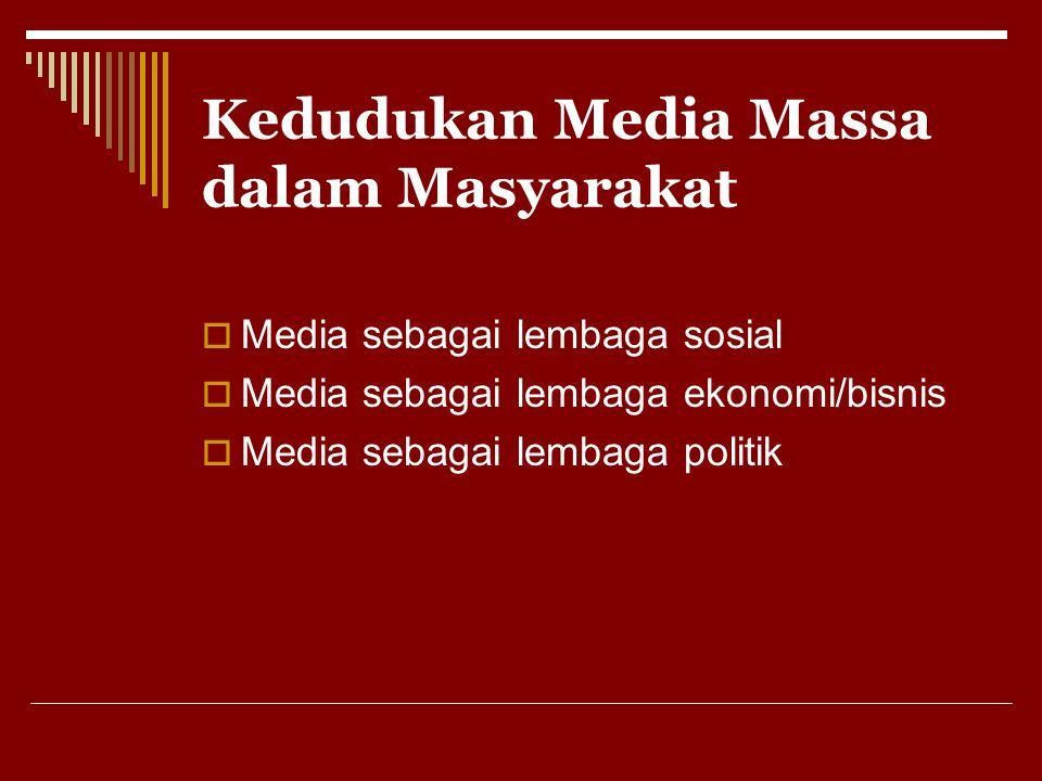 Kedudukan Media Massa dalam Masyarakat  Media sebagai lembaga sosial  Media sebagai lembaga ekonomi/bisnis  Media sebagai lembaga politik